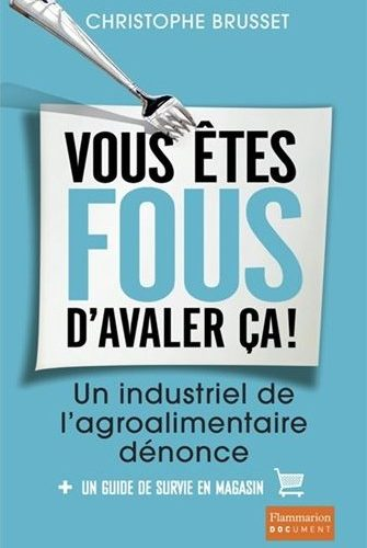 Vous êtes fous d'avaler ça !: Un industriel de l'agroalimentaire dénonce
