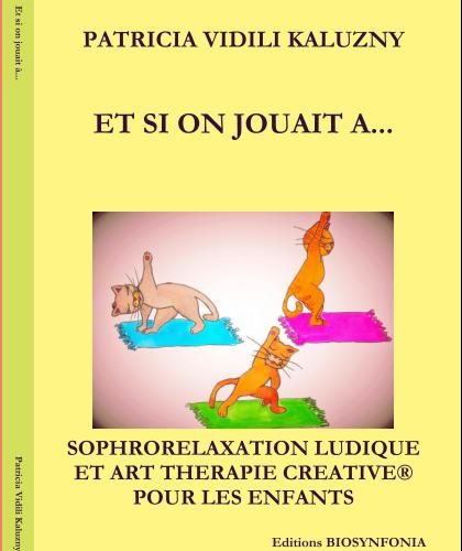 Et si on jouait à … Livre-Guide pratique pour accompagner les enfants en Sophrorelaxation ludique et Art thérapie Créative